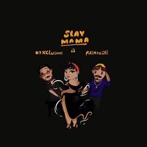 DJ Xclusive – Slay Mama Ft. Reminisce