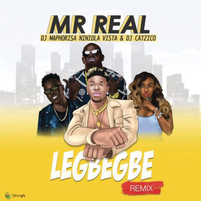 Mr Real ft. DJ Maphorisa, Niniola, Vista & DJ Catzico – Legbegbe (Remix) Lyrics
